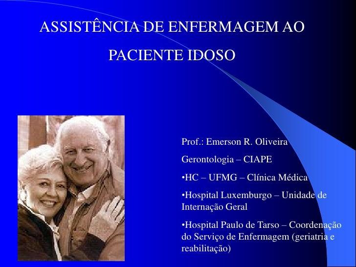 ASSISTÊNCIA DE ENFERMAGEM AO       PACIENTE IDOSO               Prof.: Emerson R. Oliveira               Gerontologia – CI...