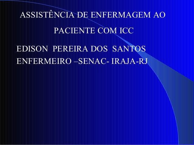 ASSISTÊNCIA DE ENFERMAGEM AO PACIENTE COM ICC EDISON PEREIRA DOS SANTOS ENFERMEIRO –SENAC- IRAJA-RJ