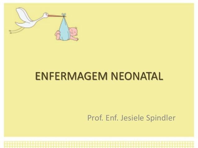 ENFERMAGEM NEONATAL Prof. Enf. Jesiele Spindler