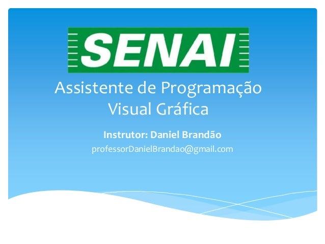 Assistente de ProgramaçãoVisual GráficaInstrutor: Daniel BrandãoprofessorDanielBrandao@gmail.com