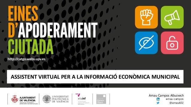 ASSISTENT VIRTUAL PER A LA INFORMACIÓ ECONÒMICA MUNICIPAL arnau-campos @arnau602 Arnau Campos Albuixech
