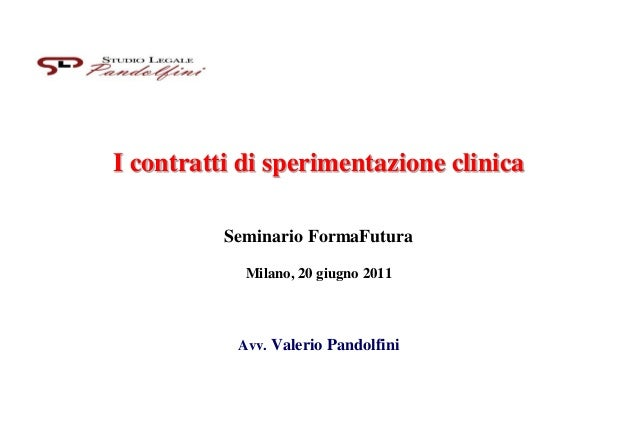 I contratti di sperimentazione clinica Seminario FormaFutura Milano, 20 giugno 2011 Avv. Valerio Pandolfini
