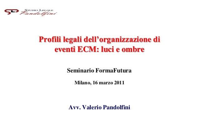 Profili legali dell'organizzazione di eventi ECM: luci e ombre Seminario FormaFutura Milano, 16 marzo 2011 Avv. Valerio Pa...