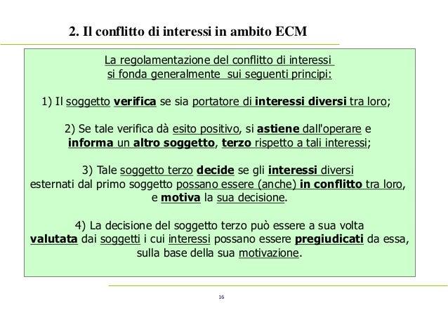 16 2. Il conflitto di interessi in ambito ECM La regolamentazione del conflitto di interessi si fonda generalmente sui seg...
