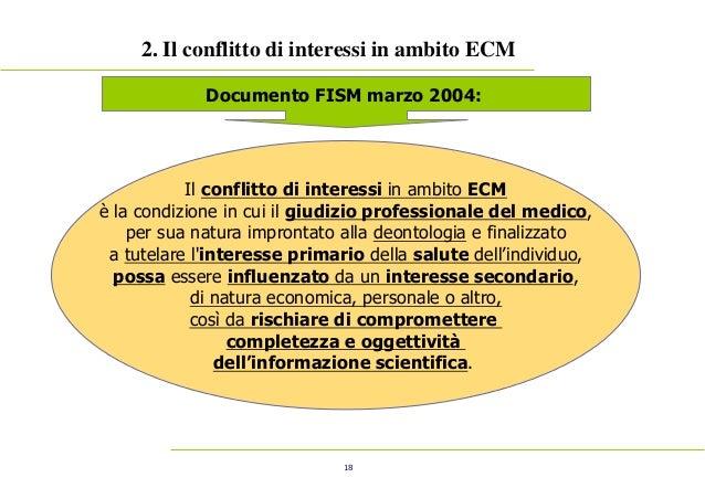 18 2. Il conflitto di interessi in ambito ECM Documento FISM marzo 2004: Il conflitto di interessi in ambito ECM è la cond...