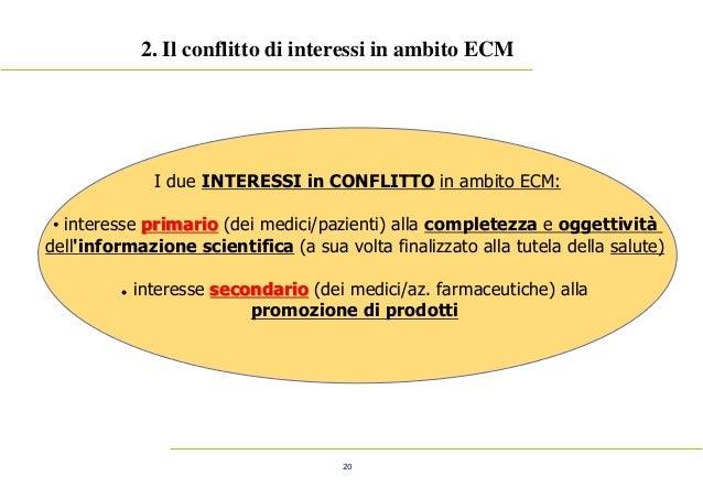 20 2. Il conflitto di interessi in ambito ECM I due INTERESSI in CONFLITTO in ambito ECM: • interesse primario (dei medici...