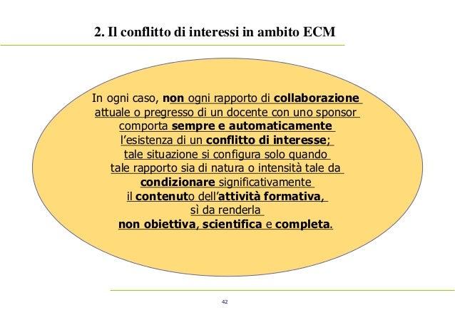 42 2. Il conflitto di interessi in ambito ECM In ogni caso, non ogni rapporto di collaborazione attuale o pregresso di un ...