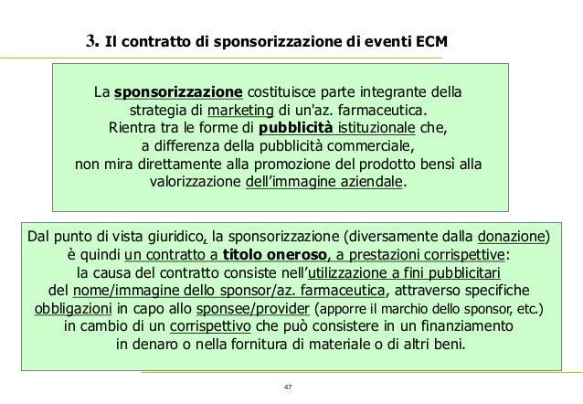 47 3. Il contratto di sponsorizzazione di eventi ECM La sponsorizzazione costituisce parte integrante della strategia di m...