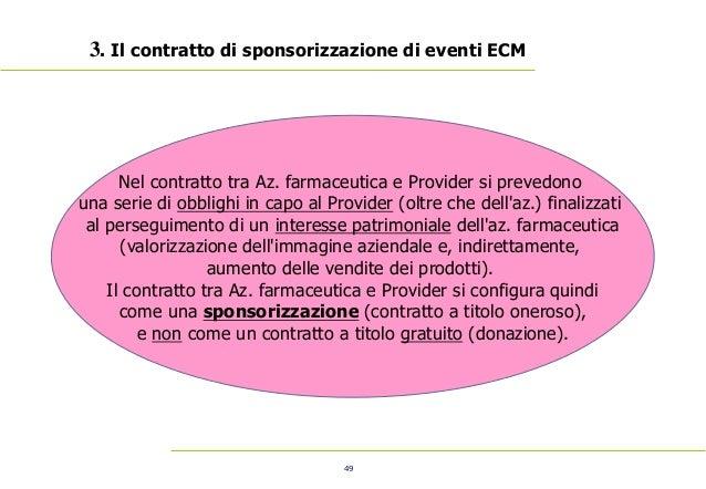 49 3. Il contratto di sponsorizzazione di eventi ECM Nel contratto tra Az. farmaceutica e Provider si prevedono una serie ...