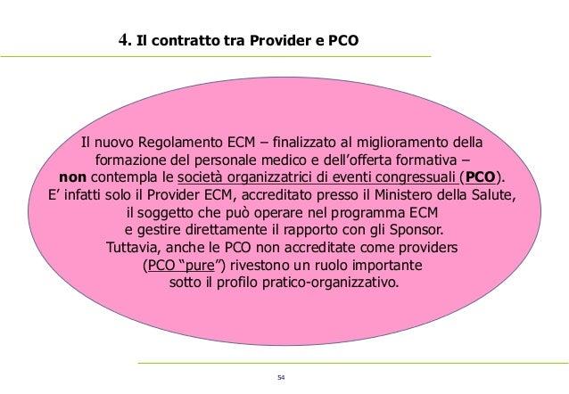 54 4. Il contratto tra Provider e PCO Il nuovo Regolamento ECM – finalizzato al miglioramento della formazione del persona...
