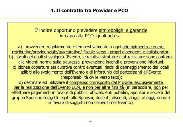 59 4. Il contratto tra Provider e PCO E' inoltre opportuno prevedere altri obblighi e garanzie in capo alla PCO, quali ad ...