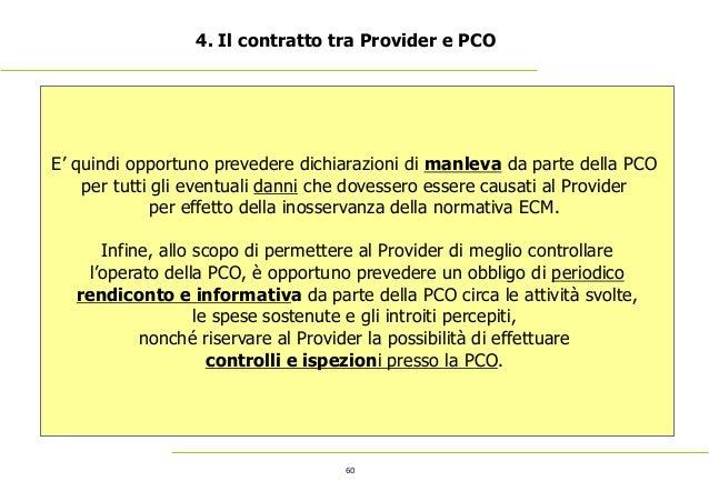 60 4. Il contratto tra Provider e PCO E' quindi opportuno prevedere dichiarazioni di manleva da parte della PCO per tutti ...