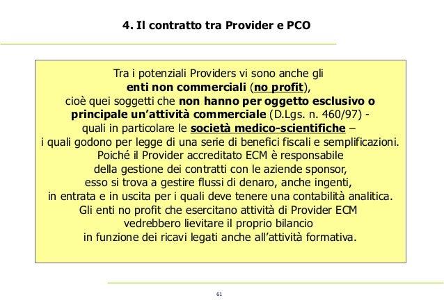 61 4. Il contratto tra Provider e PCO Tra i potenziali Providers vi sono anche gli enti non commerciali (no profit), cioè ...