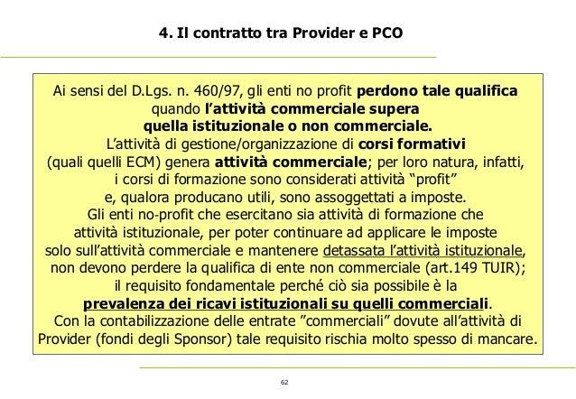 62 4. Il contratto tra Provider e PCO Ai sensi del D.Lgs. n. 460/97, gli enti no profit perdono tale qualifica quando l'at...