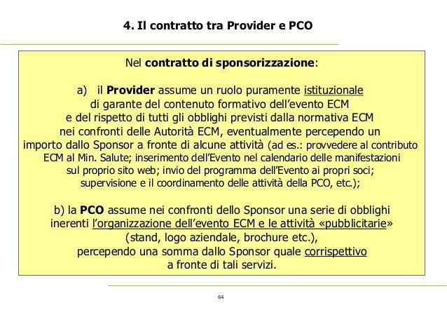 64 4. Il contratto tra Provider e PCO Nel contratto di sponsorizzazione: a) il Provider assume un ruolo puramente istituzi...