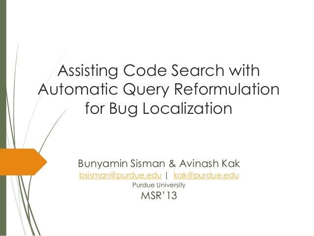 Assisting Code Search withAutomatic Query Reformulationfor Bug LocalizationBunyamin Sisman & Avinash Kakbsisman@purdue.edu...