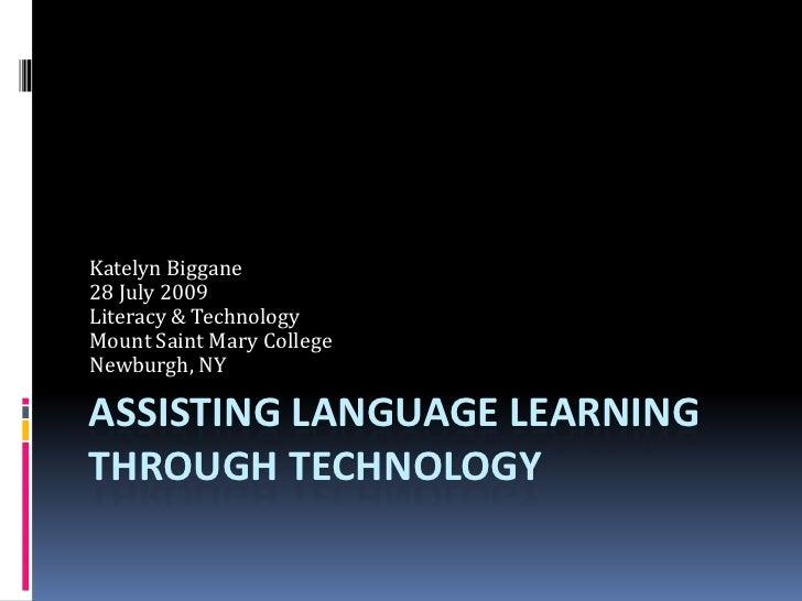 Assisting Language Learning Through Technology<br />Katelyn Biggane<br />28 July 2009<br />Literacy & Technology<br />Moun...