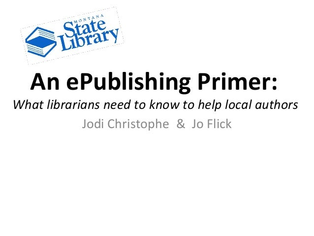 An ePublishing Primer: What librarians need to know to help local authors Jodi Christophe & Jo Flick