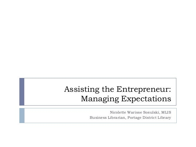 Assisting the Entrepreneur: Managing Expectations Nicolette Warisse Sosulski, MLIS Business Librarian, Portage District Li...