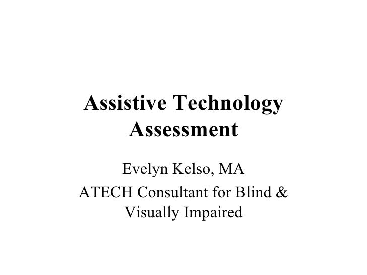 Assistive Technology Assessment Evelyn Kelso, MA ATECH Consultant for Blind & Visually Impaired