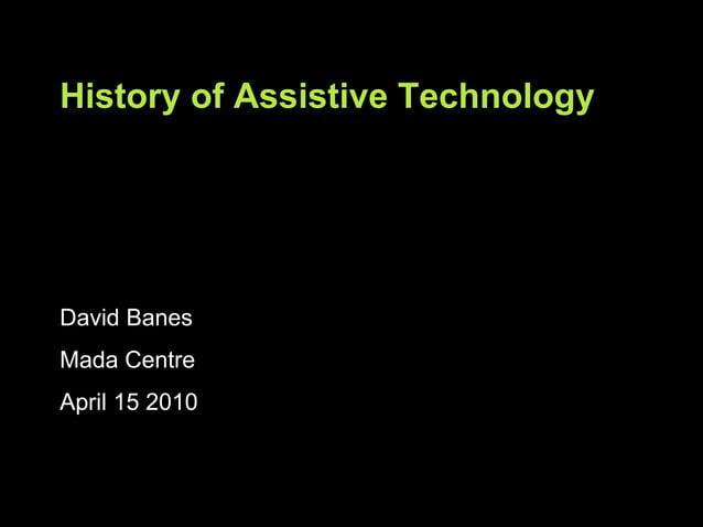 David Banes Mada Centre April 15 2010 History of Assistive Technology