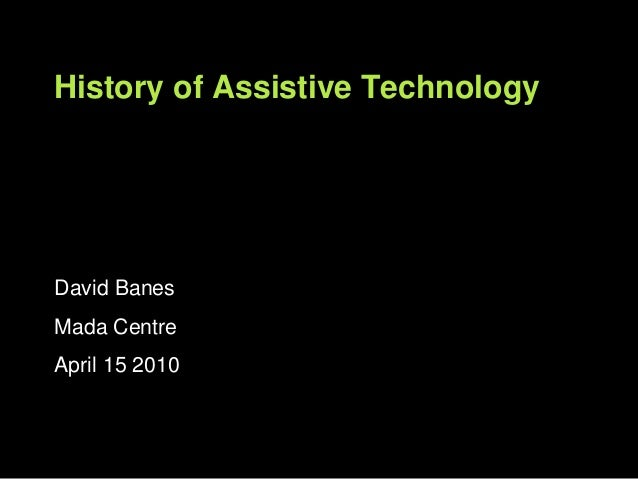 David Banes Mada Centre April 15 2010 History of Assistive Technology