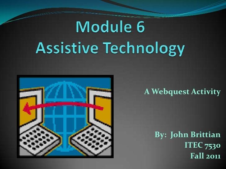 Module 6 Assistive Technology<br />A Webquest Activity<br />By:  John Brittian<br />ITEC 7530<br />Fall 2011<br />