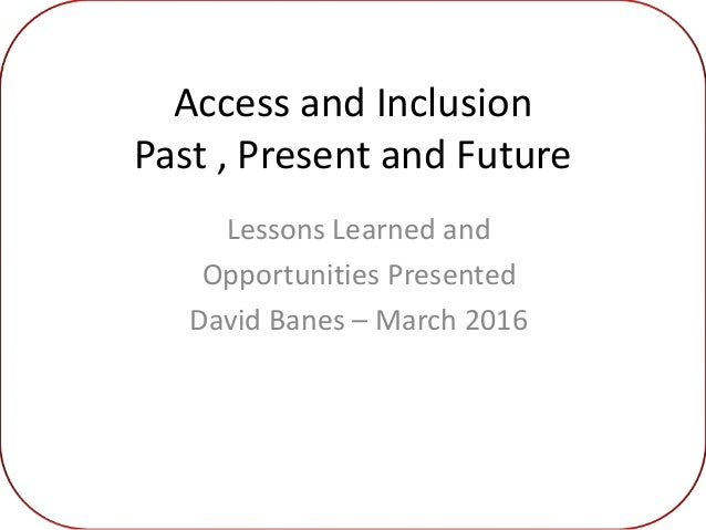 Access and Inclusion Past , Present and Future Lessons Learned and Opportunities Presented David Banes – March 2016