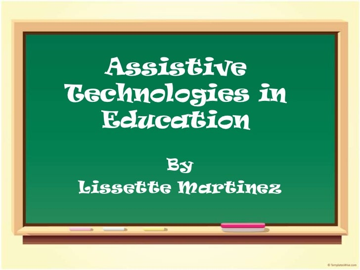 Assistive Technologies in Education<br />By <br />Lissette Martinez<br />