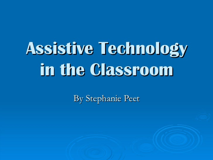 Assistive Technology in the Classroom By Stephanie Peet