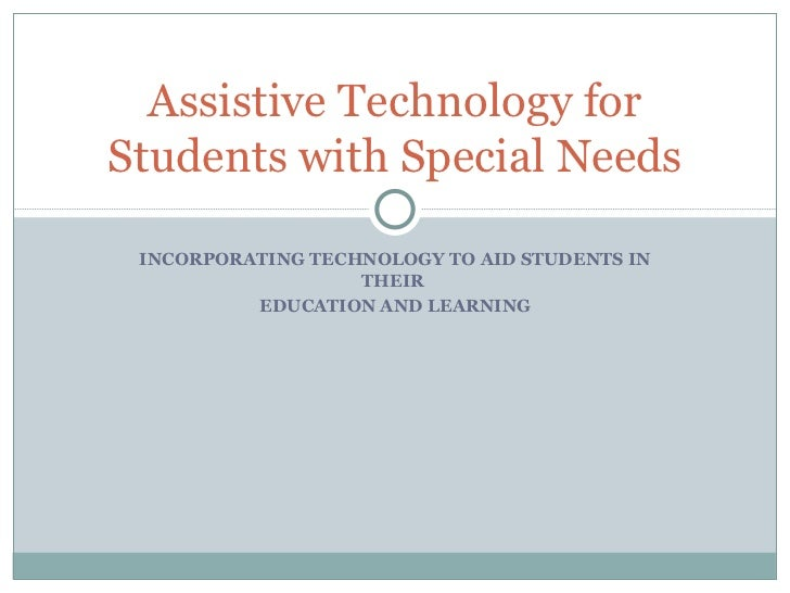 INCORPORATING TECHNOLOGY TO AID STUDENTS IN THEIR  EDUCATION AND LEARNING Assistive Technology for Students with Special N...