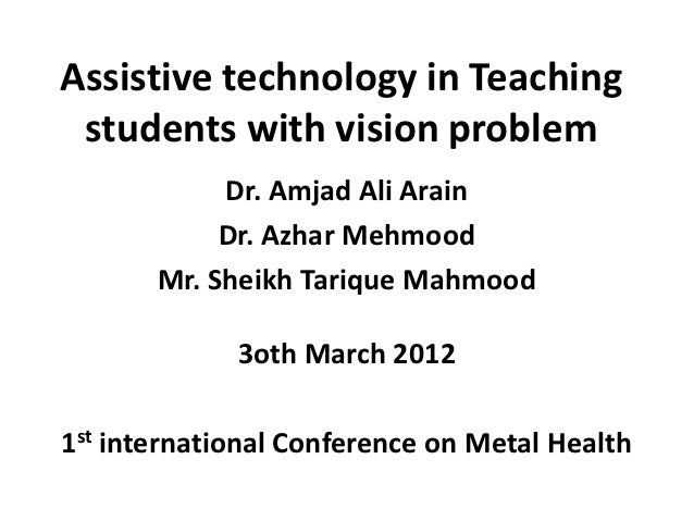 Assistive technology in Teaching students with vision problem            Dr. Amjad Ali Arain            Dr. Azhar Mehmood ...