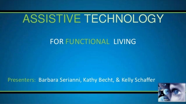 ASSISTIVE TECHNOLOGY                FOR FUNCTIONAL LIVINGPresenters: Barbara Serianni, Kathy Becht, & Kelly Schaffer
