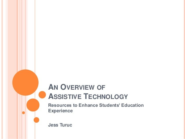 AN OVERVIEW OF ASSISTIVE TECHNOLOGY Resources to Enhance Students' Education Experience Jess Turuc