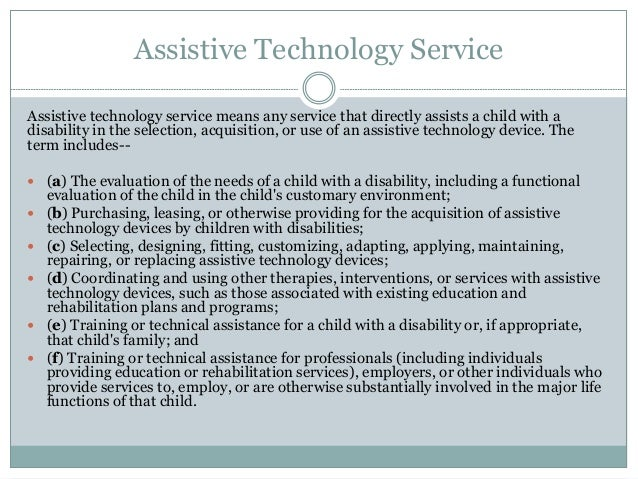 evaluation of assistive technology Assistive technology the recommendations for supports made from the assistive technology evaluation may include: instructional modifications or accommodations.