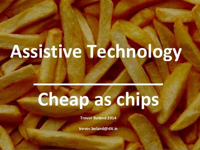 Assistive Technology _____________ Cheap as chips Trevor Boland 2014 trevor.boland@dit.ie