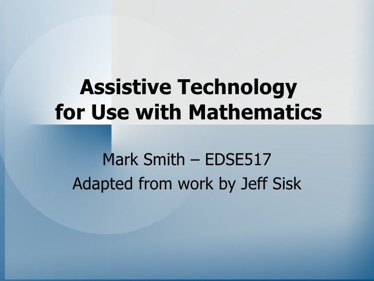 Assistive Technology for Use with Mathematics      Mark Smith – EDSE517  Adapted from work by Jeff Sisk