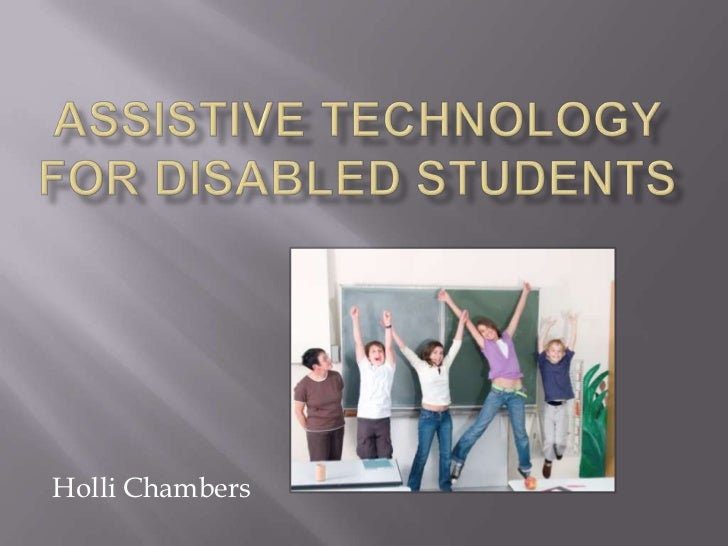 technology for disabled students The terms assistive device or assistive technology can refer to any device that helps a person with hearing loss or a voice where the instructor wears a small microphone connected to a transmitter and the student wears the receiver, which is tuned to a specific frequency, or channel.