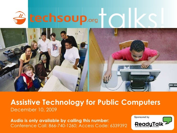 Assistive Technology for Public Computers   December 10, 2009 Audio is only available by calling this number: Conference C...