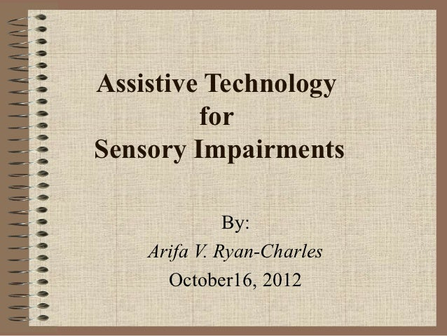 Assistive Technology         forSensory Impairments              By:    Arifa V. Ryan-Charles      October16, 2012
