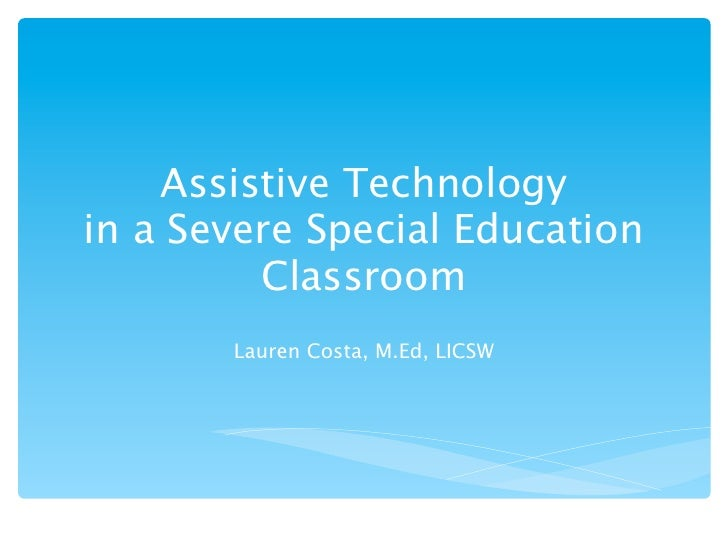 Assistive Technologyin a Severe Special Education         Classroom       Lauren Costa, M.Ed, LICSW