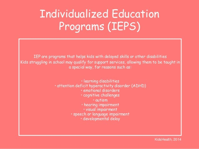 Individualized Education  Programs (IEPS)  IEP are programs that helps kids with delayed skills or other disabilities  Kid...
