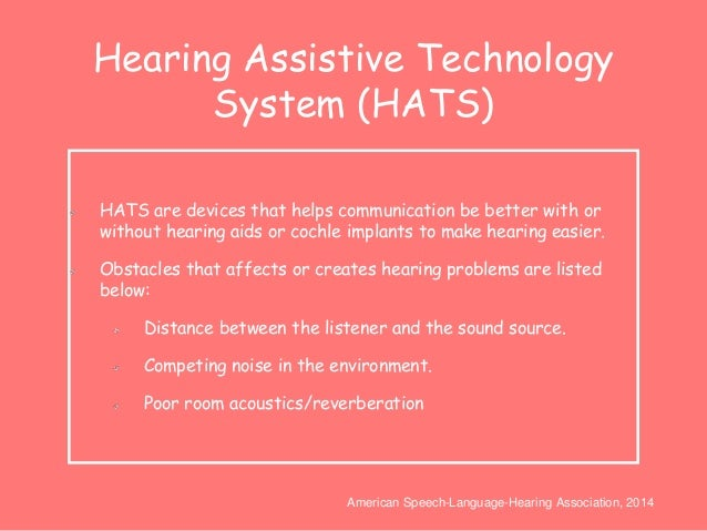 Hearing Assistive Technology  System (HATS)  HATS are devices that helps communication be better with or  without hearing ...