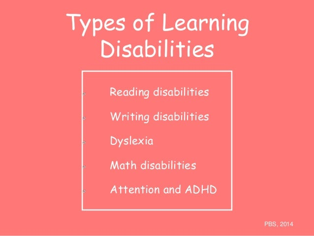 Types of Learning  Disabilities  Reading disabilities  Writing disabilities  Dyslexia  Math disabilities  Attention and AD...