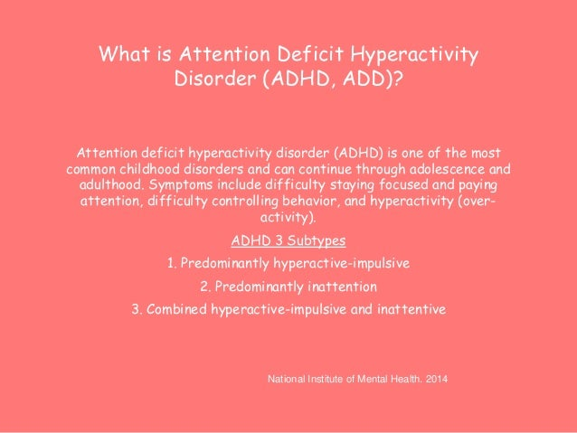 What is Attention Deficit Hyperactivity  Disorder (ADHD, ADD)?  Attention deficit hyperactivity disorder (ADHD) is one of ...