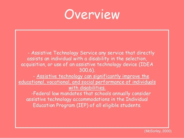 Overview  - Assistive Technology Service any service that directly  assists an individual with a disability in the selecti...