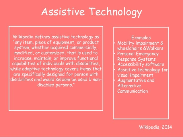 """Assistive Technology  Wikipedia defines assistive technology as  """"any item, piece of equipment, or product  system, whethe..."""