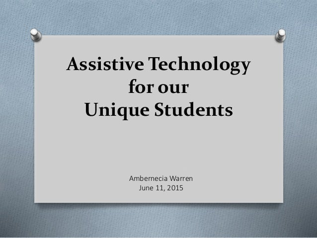 Assistive Technology for our Unique Students Ambernecia Warren June 11, 2015