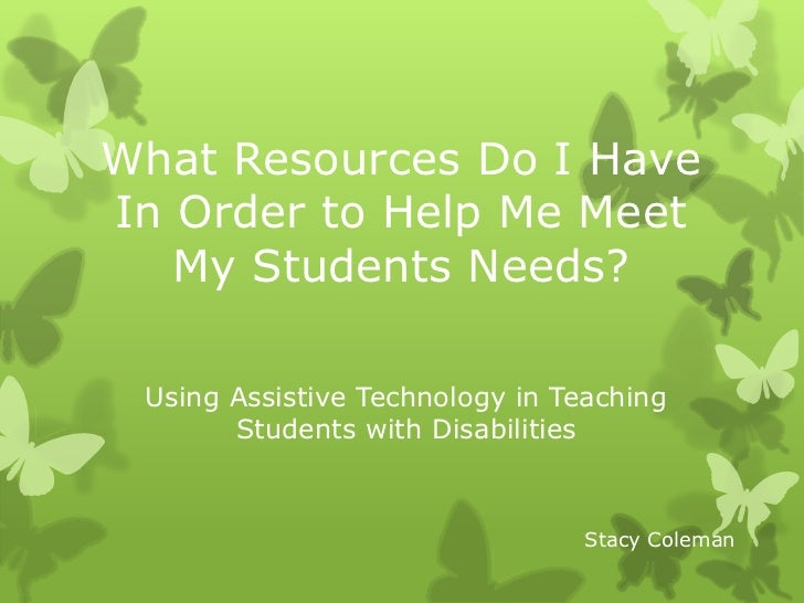 What Resources Do I Have In Order to Help Me Meet My Students Needs?<br />Using Assistive Technology in Teaching Students ...
