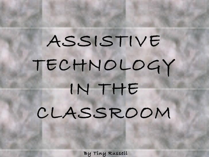 ASSISTIVE TECHNOLOGY IN THE CLASSROOM By Tiny Russell
